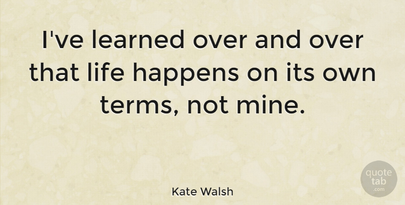 ive-learned-over-and-over-that-life-happens-on-its-own-terms-not-mine-bb06805563b362655655a3e7a4a426f0